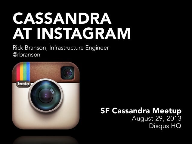 CASSANDRA AT INSTAGRAM Rick Branson, Infrastructure Engineer @rbranson SF Cassandra Meetup August 29, 2013 Disqus HQ