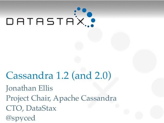 Cassandra 1.2 (and 2.0)Jonathan EllisProject Chair, Apache CassandraCTO, DataStax@spyced