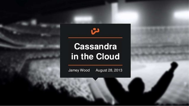 August 28, 2013 Cassandra in the Cloud August 28, 2013Jamey Wood