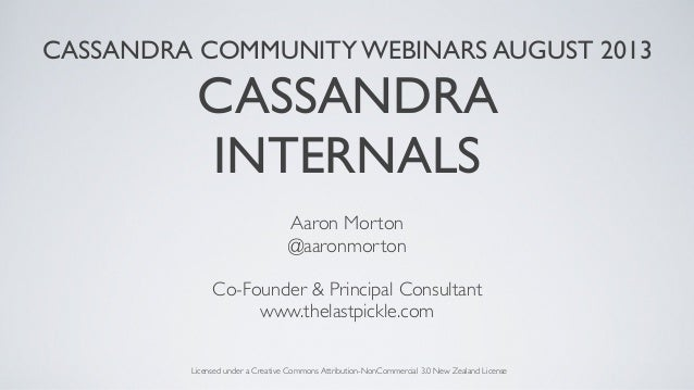 CASSANDRA COMMUNITY WEBINARS AUGUST 2013 CASSANDRA INTERNALS Aaron Morton @aaronmorton Co-Founder & Principal Consultant w...
