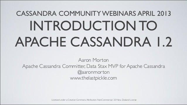 CASSANDRA COMMUNITY WEBINARS APRIL 2013INTRODUCTION TOAPACHE CASSANDRA 1.2Aaron MortonApache Cassandra Committer, Data Sta...