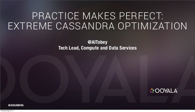 PRACTICE MAKES PERFECT: EXTREME CASSANDRA OPTIMIZATION @AlTobey Tech Lead, Compute and Data Services #CASSANDRA Thursday, ...