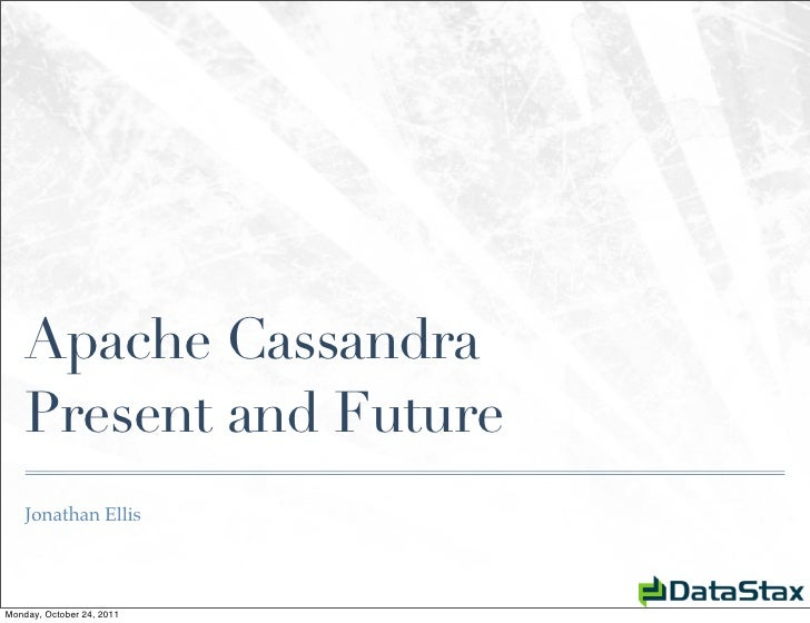 Apache Cassandra    Present and Future    Jonathan EllisMonday, October 24, 2011