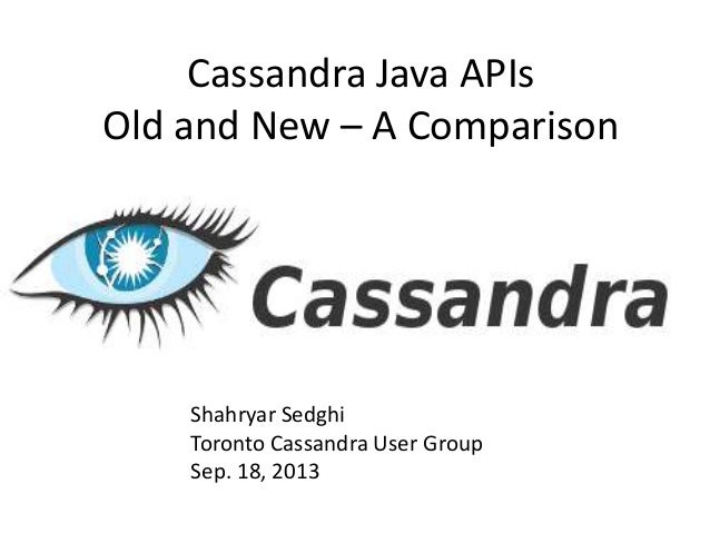 Cassandra Java APIs Old and New – A Comparison Shahryar Sedghi Toronto Cassandra User Group Sep. 18, 2013