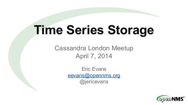 Time Series Storage Cassandra London Meetup April 7, 2014 Eric Evans eevans@opennms.org @jericevans