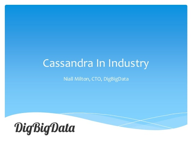 Cassandra In Industry Niall Milton, CTO, DigBigData