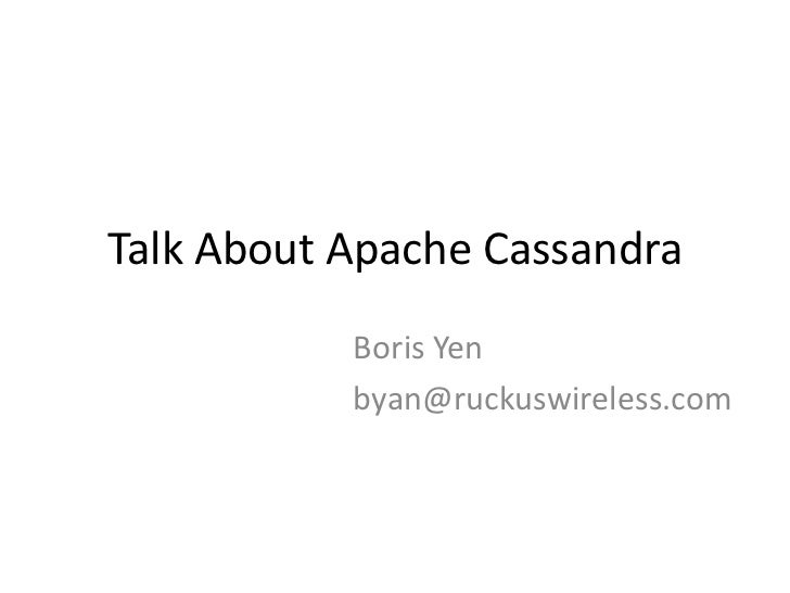 Talk About Apache Cassandra           Boris Yen           byan@ruckuswireless.com
