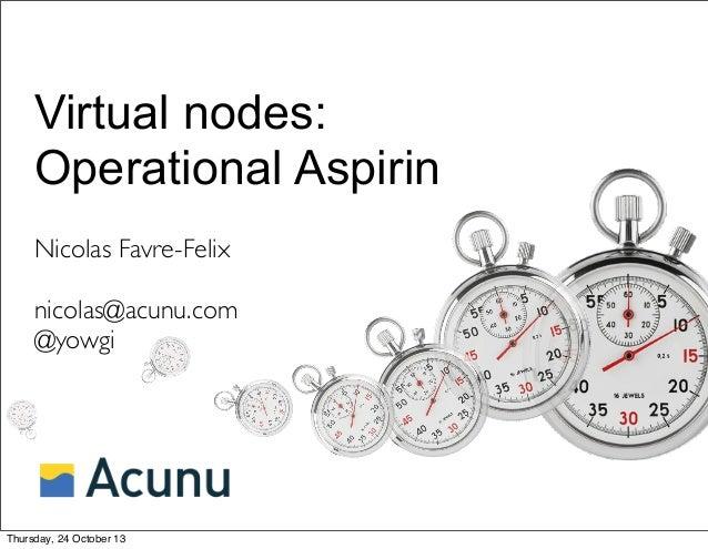 Virtual nodes: Operational Aspirin Nicolas Favre-Felix nicolas@acunu.com @yowgi  Thursday, 24 October 13