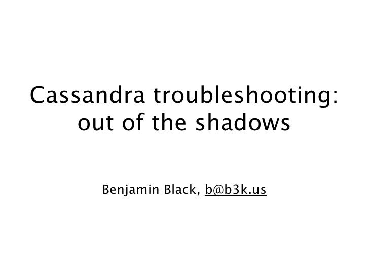 Cassandra troubleshooting:     out of the shadows        Benjamin Black, b@b3k.us