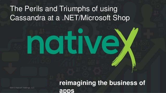 reimagining the business of apps ©2013 NativeX Holdings, LLC The Perils and Triumphs of using Cassandra at a .NET/Microsof...