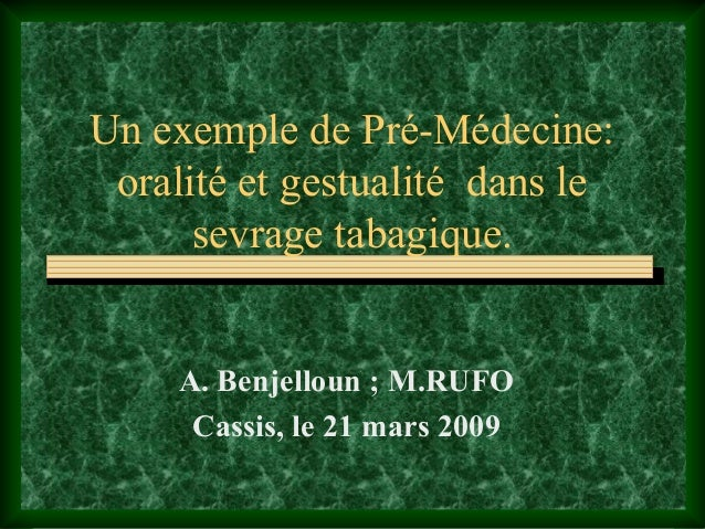 Un exemple de Pré-Médecine: oralité et gestualité dans le      sevrage tabagique.     A. Benjelloun ; M.RUFO      Cassis, ...