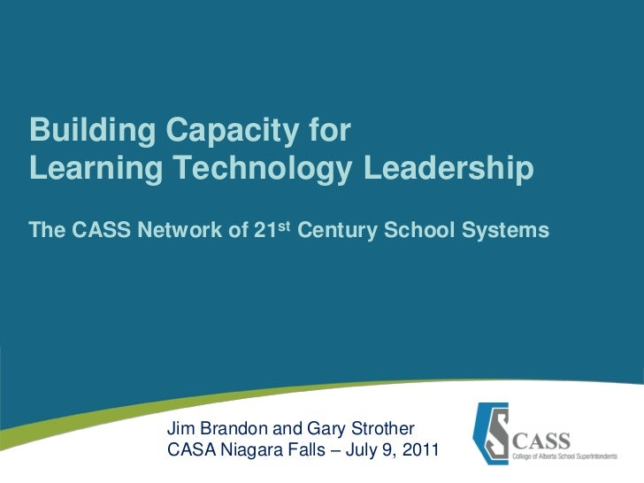 Building Capacity for Learning Technology LeadershipThe CASS Network of 21st Century School Systems<br />Jim Brandon and G...