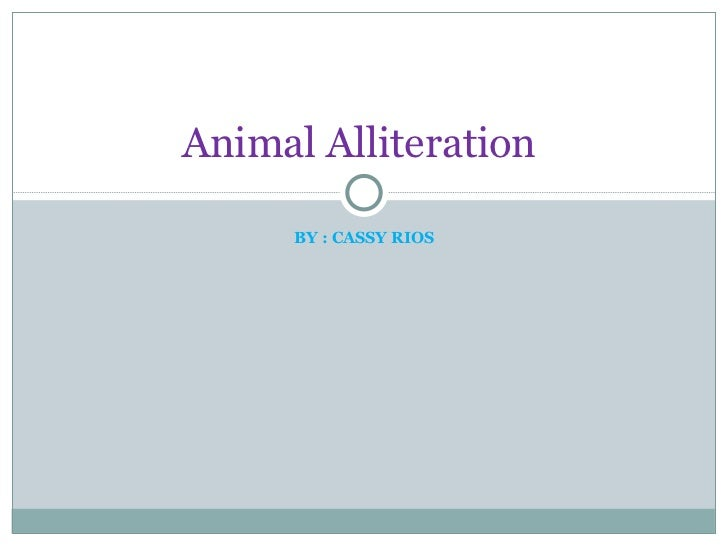 BY : CASSY RIOS Animal Alliteration
