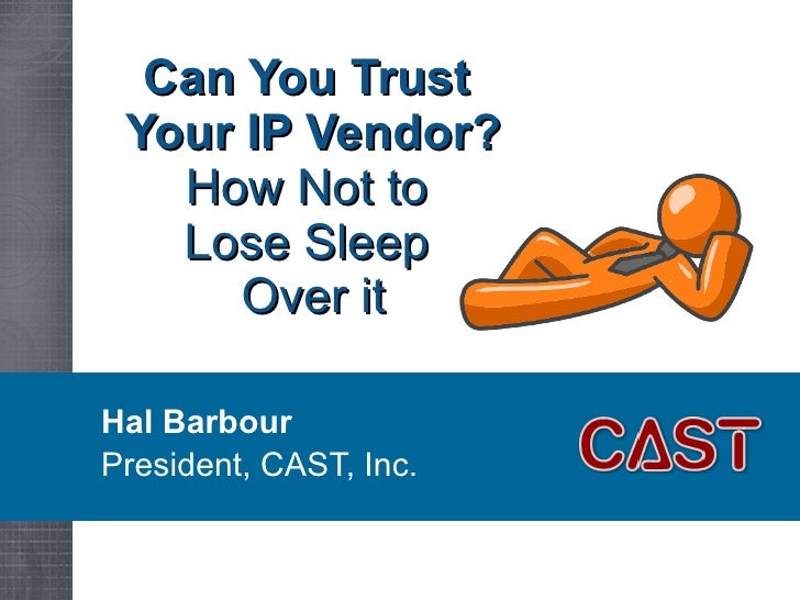 Can You Trust  Your IP Vendor? How Not to  Lose Sleep  Over it Hal Barbour President, CAST, Inc.