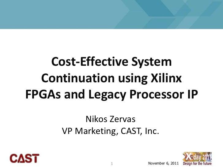 Cost-Effective System  Continuation using XilinxFPGAs and Legacy Processor IP          Nikos Zervas      VP Marketing, CAS...