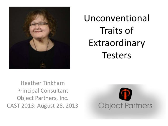 Unconventional Traits of Extraordinary Testers Heather Tinkham Principal Consultant Object Partners, Inc. CAST 2013: Augus...