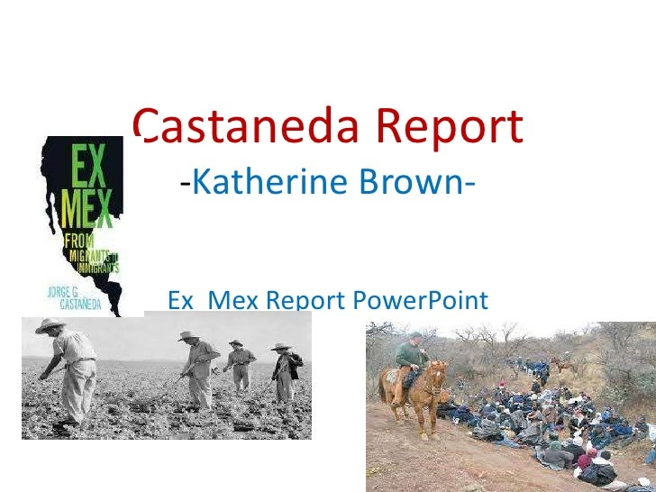 Castaneda Report-Katherine Brown-<br />Ex  Mex Report PowerPoint <br />
