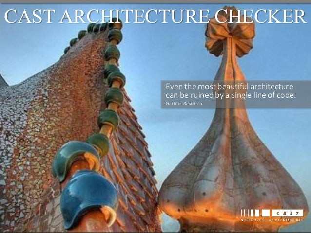 CAST ARCHITECTURE CHECKER  Even the most beautiful architecture can be ruined by a single line of code. Gartner Research