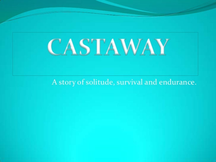 A story of solitude, survival and endurance.<br />CASTAWAY<br />