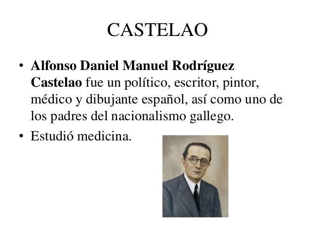 CASTELAO  • Alfonso Daniel Manuel Rodríguez  Castelao fue un político, escritor, pintor,  médico y dibujante español, así ...