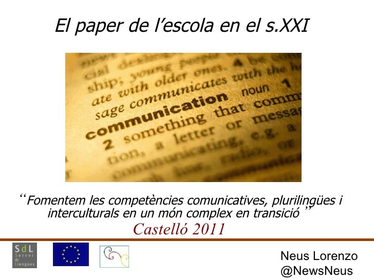 """El paper de l'escola en el s.XXI """" Fomentem les competències comunicatives, plurilingües i interculturals en un món comple..."""