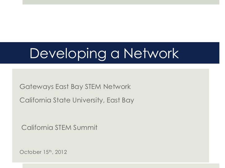 Developing a NetworkGateways East Bay STEM NetworkCalifornia State University, East BayCalifornia STEM SummitOctober 15th,...