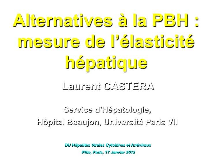 Alternatives à la PBH :mesure de l'élasticité      hépatique        Laurent CASTERA        Service d'Hépatologie,  Hôpital...
