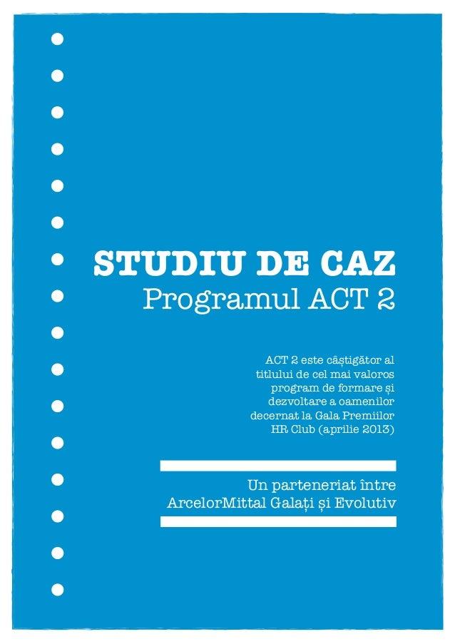 STUDIU DE CAZUn parteneriat întreArcelorMittal Galați și EvolutivProgramul ACT 2(Acționez Constant pentru Transformare)ACT...