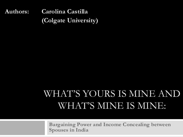 Authors:  Carolina Castilla (Colgate University)  WHAT'S YOURS IS MINE AND WHAT'S MINE IS MINE: Bargaining Power and Incom...