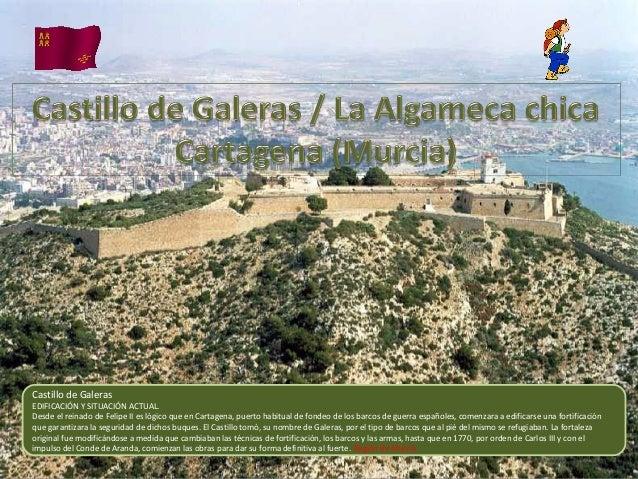 Castillo de Galeras EDIFICACIÓN Y SITUACIÓN ACTUAL. Desde el reinado de Felipe II es lógico que en Cartagena, puerto habit...