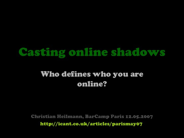 Casting online shadows Who defines who you are online? Christian Heilmann, BarCamp Paris 12.05.2007 http://icant.co.uk/art...