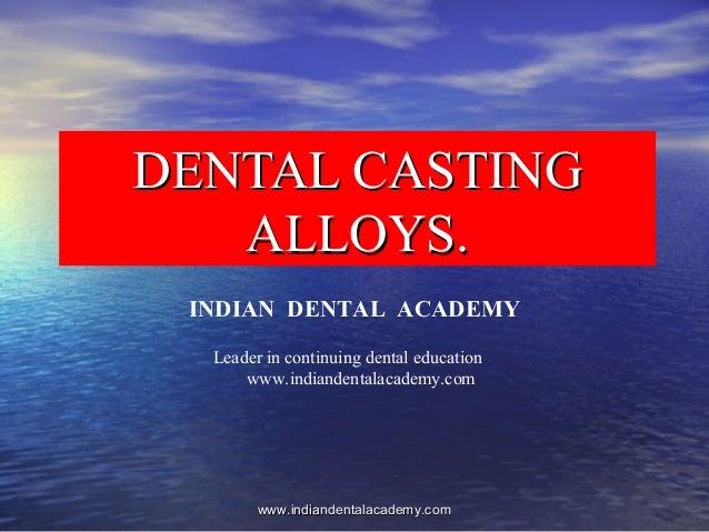 DENTAL CASTINGDENTAL CASTING ALLOYS.ALLOYS. INDIAN DENTAL ACADEMY Leader in continuing dental education www.indiandentalac...