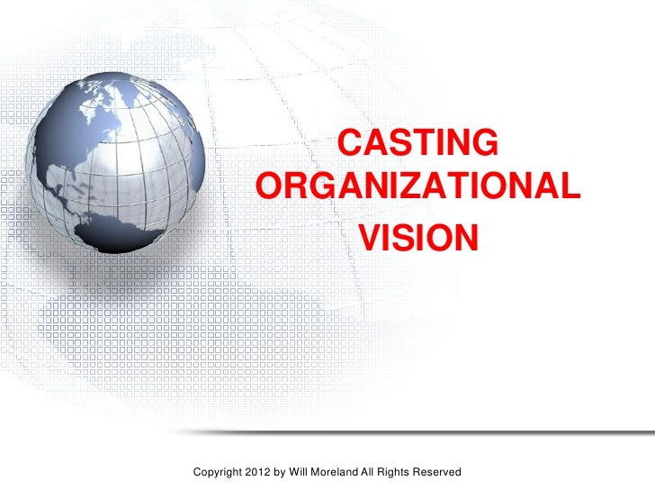 CASTING           ORGANIZATIONAL               VISIONCopyright 2012 by Will Moreland All Rights Reserved