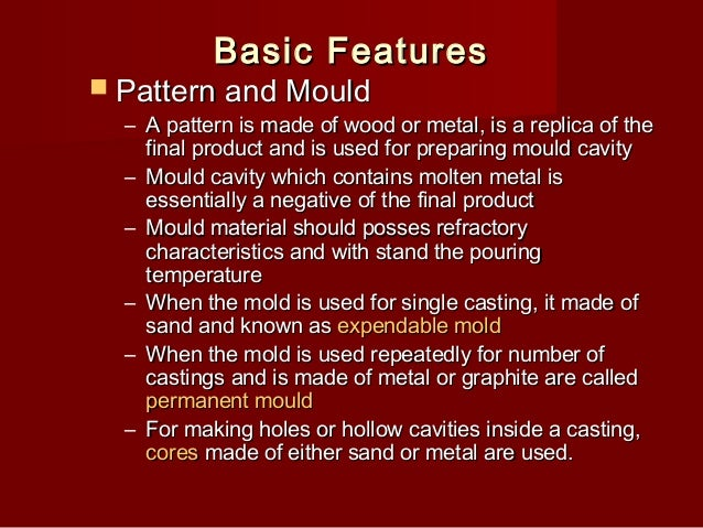 Basic Features   Pattern and Mould  – A pattern is made of wood or metal, is a replica of the final product and is used f...