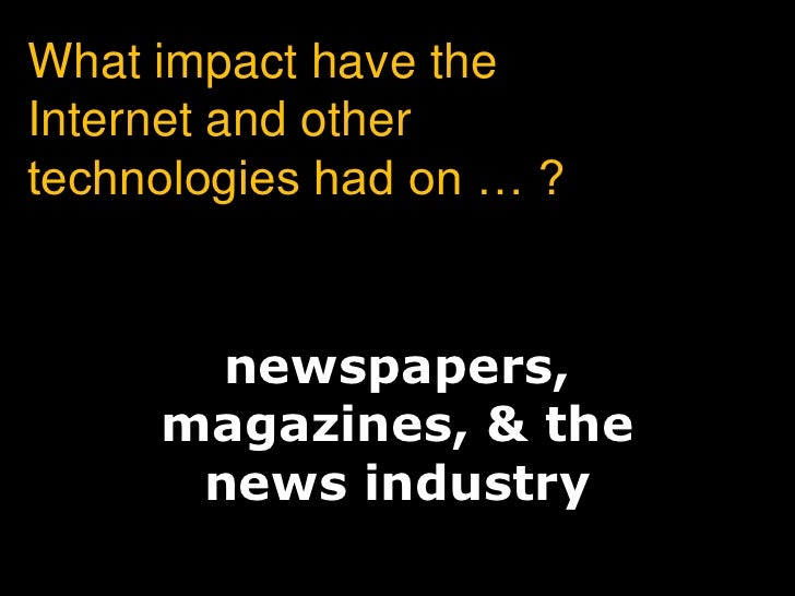What impact have the Internet and other technologies had on … ?<br />newspapers,magazines, &thenews industry<br />