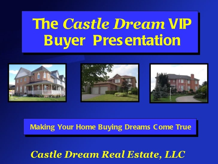 The  Castle Dream  VIP Buyer  Presentation Making Your Home Buying Dreams Come True Castle Dream Real Estate, LLC