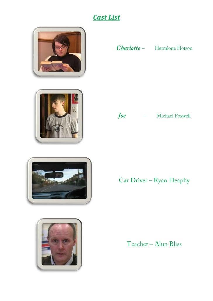 Charlotte – Hermione HotsonJoe – Michael FoxwellCar Driver – Ryan HeaphyTeacher – Alun Bliss<br />Cast List<br />