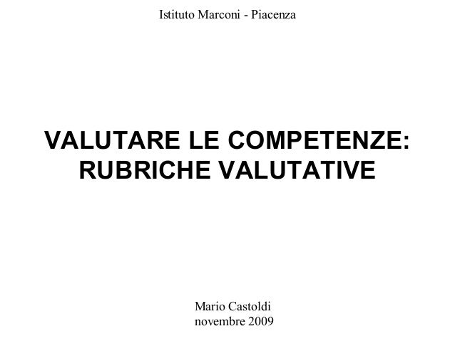 Istituto Marconi - Piacenza  VALUTARE LE COMPETENZE: RUBRICHE VALUTATIVE  Mario Castoldi novembre 2009