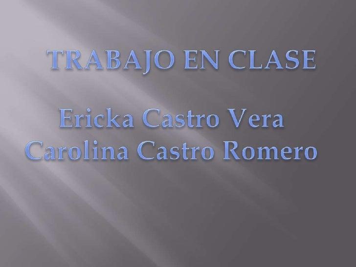 TRABAJO EN CLASE<br />Ericka Castro Vera<br />Carolina Castro Romero<br />