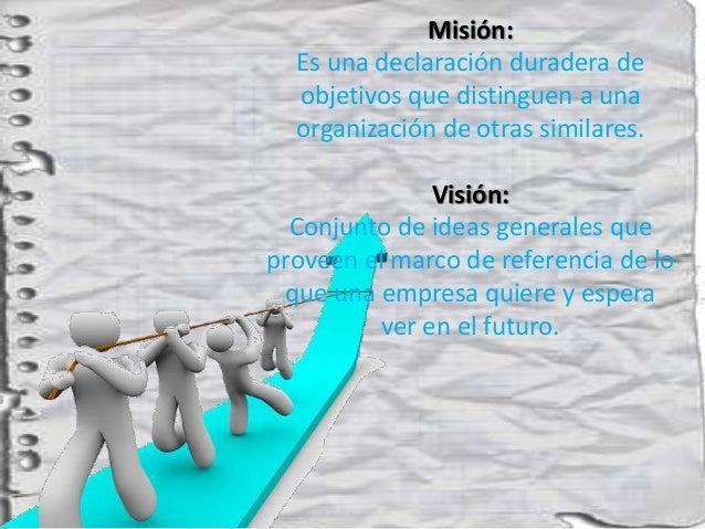 Misión:  Es una declaración duradera de  objetivos que distinguen a una  organización de otras similares.               Vi...