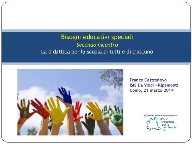 Bisogni educativi speciali Secondo incontro La didattica per la scuola di tutti e di ciascuno Franco Castronovo ISIS Da Vi...