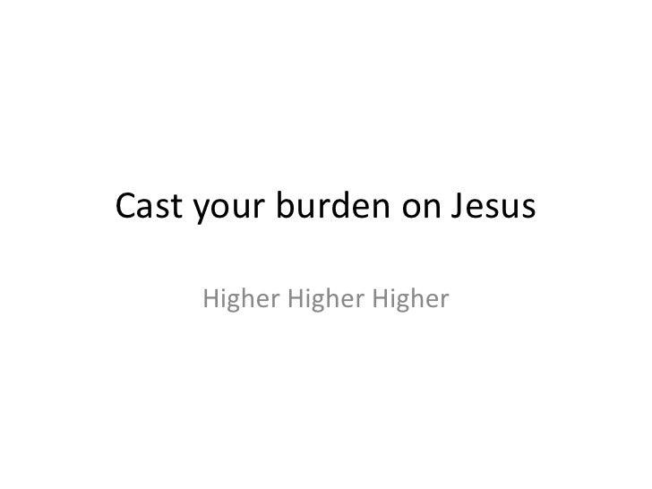 Cast your burden on Jesus<br />Higher HigherHigher<br />