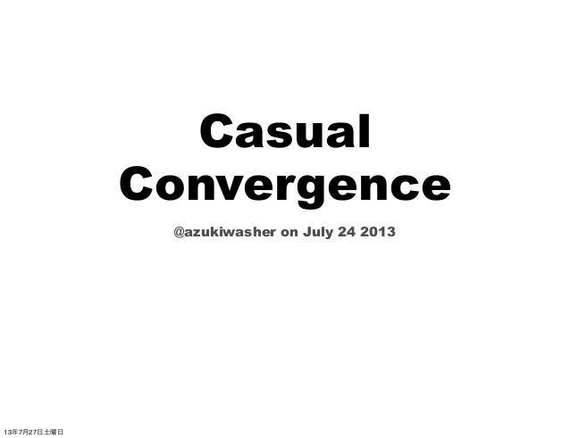 Casual Convergence @azukiwasher on July 24 2013 13年7月27日土曜日