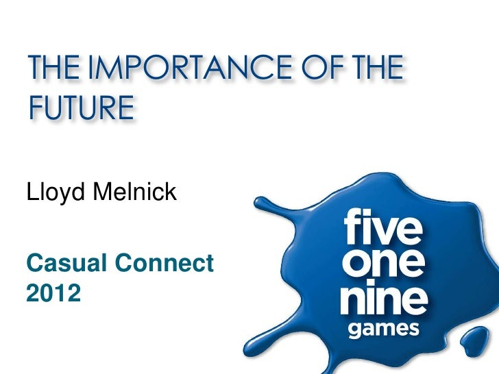 THE IMPORTANCE OF THEFUTURELloyd MelnickCasual Connect2012