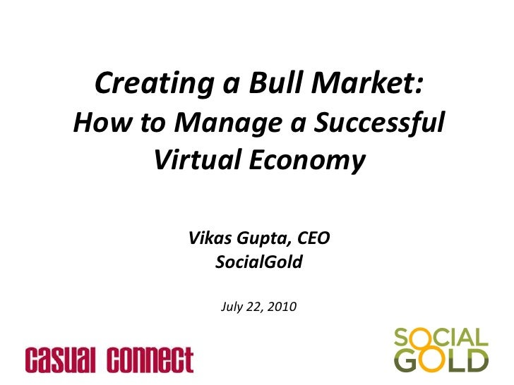 Creating a Bull Market: <br />How to Manage a Successful Virtual Economy<br />Vikas Gupta, CEO<br />SocialGold<br />July 2...
