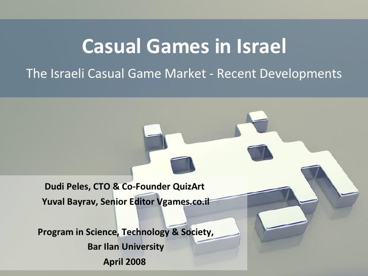 Casual Games in Israel The Israeli Casual Game Market - Recent Developments Dudi Peles, CTO & Co-Founder QuizArt  Yuval Ba...