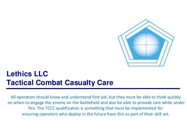 Lethics LLC Tactical Combat Casualty Care All operators should know and understand first aid, but they must be able to thi...