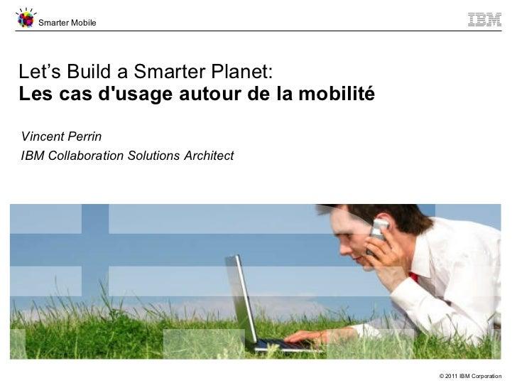 Let's Build a Smarter Planet: Les cas d'usage autour de la mobilité Vincent Perrin IBM Collaboration Solutions Architect