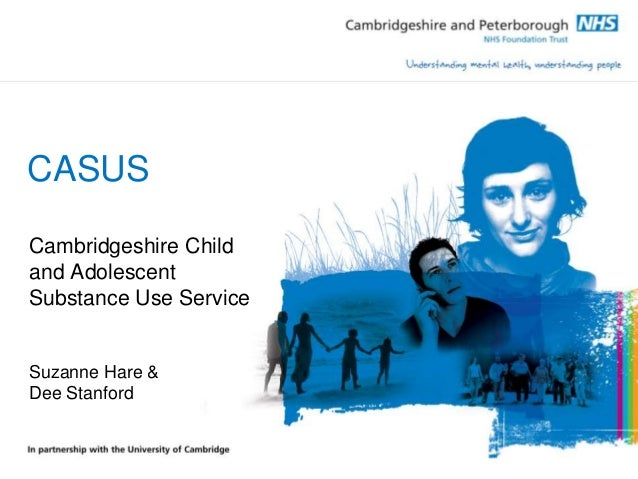 CASUS Cambridgeshire Child and Adolescent Substance Use Service Suzanne Hare & Dee Stanford