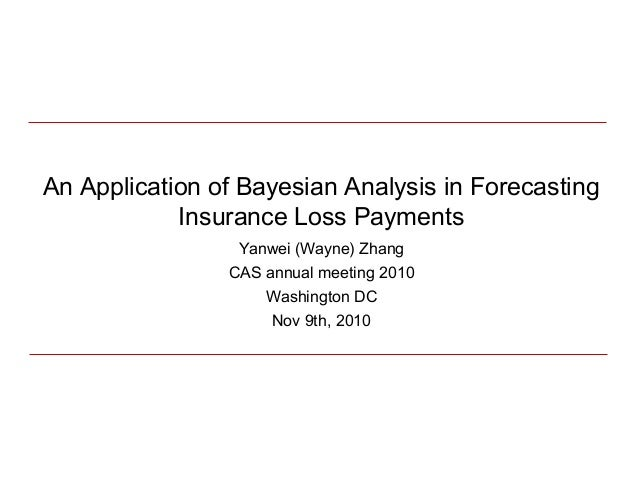 An Application of Bayesian Analysis in Forecasting Insurance Loss Payments Yanwei (Wayne) Zhang CAS annual meeting 2010 Wa...